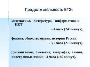 Продолжительность ЕГЭ: математика, литература, информатика и ИКТ - 4 часа (2