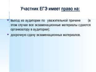 Участник ЕГЭ имеет право на: выход из аудитории по уважительной причине (в э