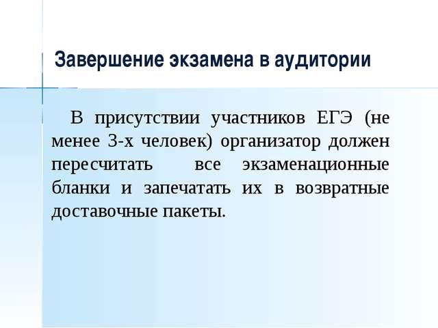 Завершение экзамена в аудитории В присутствии участников ЕГЭ (не менее 3-х ч...