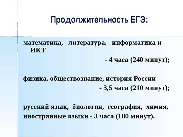 Продолжительность ЕГЭ: математика, литература, информатика и ИКТ - 4 часа (2...