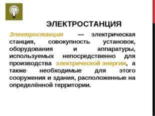 ЭЛЕКТРОСТАНЦИЯ Электростанция — электрическая станция, совокупность установок