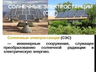 СОЛНЕЧНЫЕ ЭЛЕКТРОСТАНЦИИ (СЭС) Солнечные электростанции (СЭС) — инженерные со