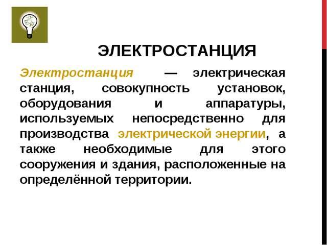 ЭЛЕКТРОСТАНЦИЯ Электростанция — электрическая станция, совокупность установок...