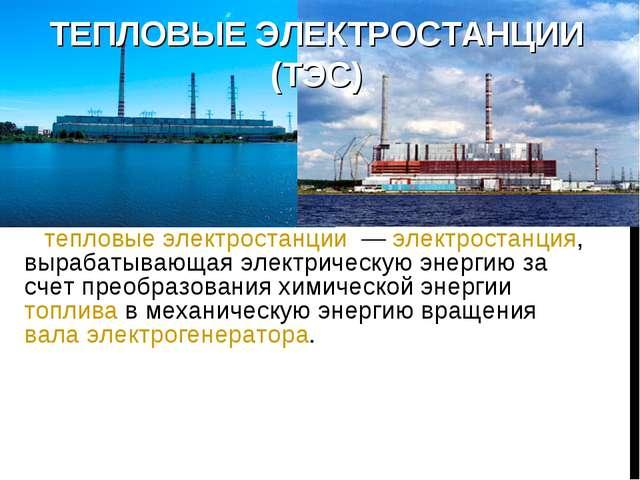 ТЕПЛОВЫЕ ЭЛЕКТРОСТАНЦИИ (ТЭС) тепловые электростанции — электростанция, выра...
