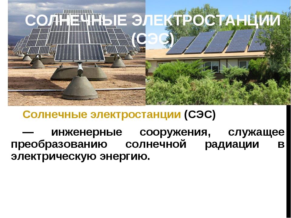 СОЛНЕЧНЫЕ ЭЛЕКТРОСТАНЦИИ (СЭС) Солнечные электростанции (СЭС) — инженерные со...
