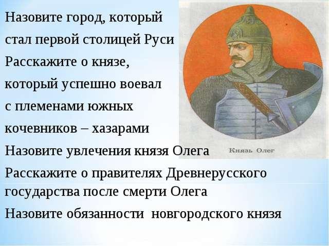 Назовите город, который стал первой столицей Руси Расскажите о князе, который...