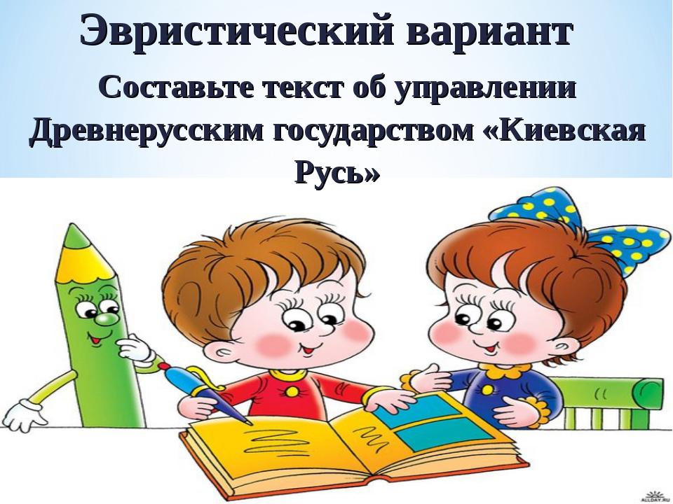 Эвристический вариант Составьте текст об управлении Древнерусским государство...