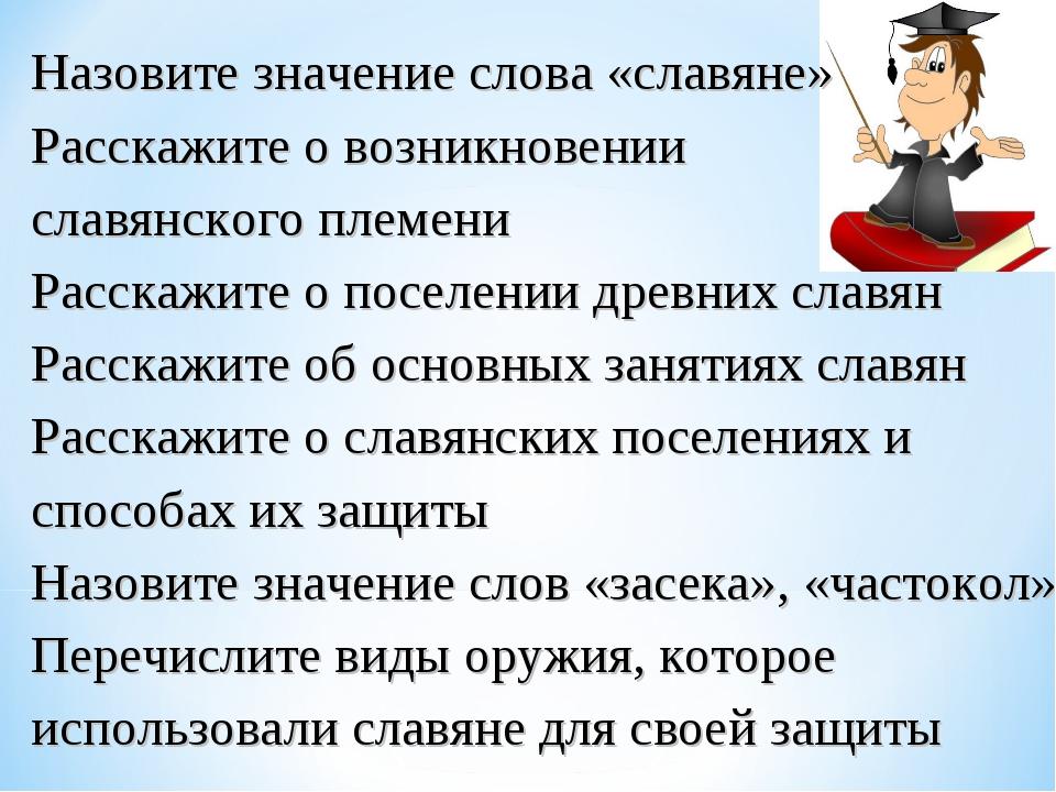 Назовите значение слова «славяне» Расскажите о возникновении славянского пле...