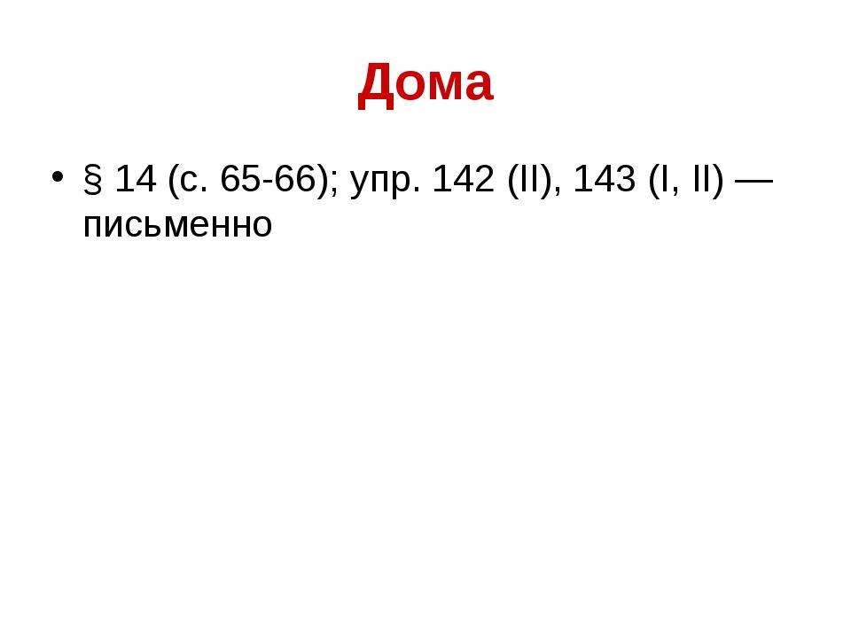 Дома § 14 (с. 65-66); упр. 142 (II), 143 (I, II) — письменно