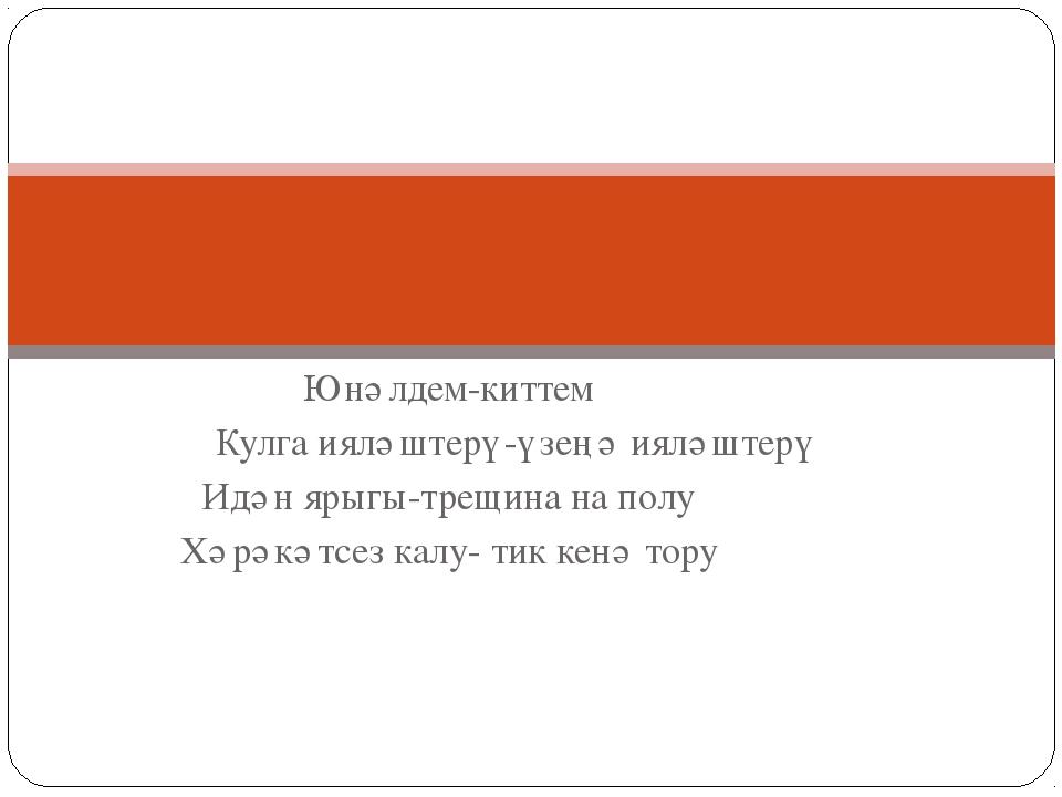 Юнәлдем-киттем Кулга ияләштерү-үзеңә ияләштерү Идән ярыгы-трещина на полу Хәр...