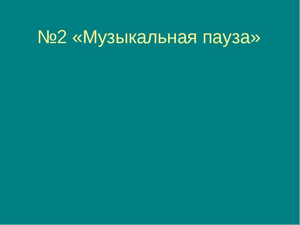 №2 «Музыкальная пауза»