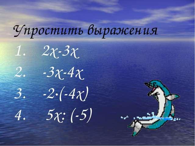 Упростить выражения 1. 2х-3х 2. -3х-4х 3. -2·(-4х) 4. 5х: (-5)