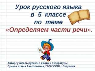 Урок русского языка в 5 классе по теме «Определяем части речи». Автор :учител