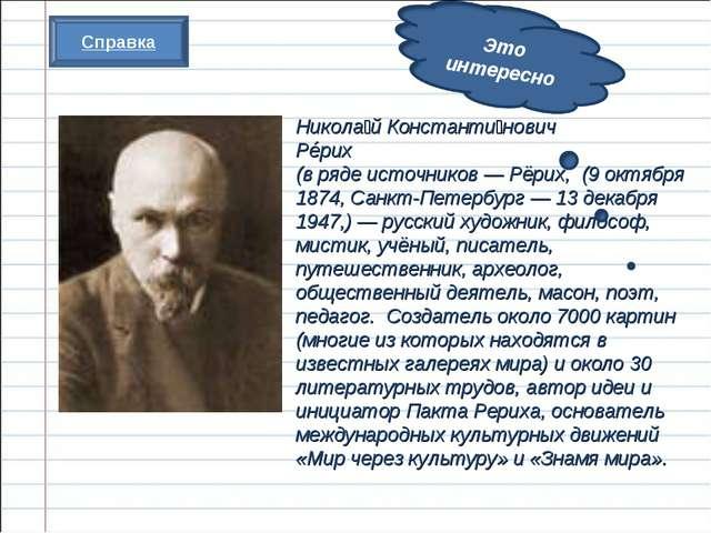 Никола́й Константи́нович Рéрих (в ряде источников— Рёрих, (9 октября 1874, С...