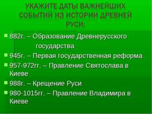 882г. – Образование Древнерусского государства 945г. – Первая государственная