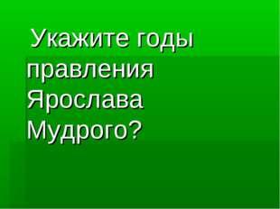 Укажите годы правления Ярослава Мудрого?