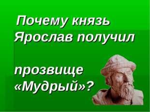 Почему князь Ярослав получил прозвище «Мудрый»?