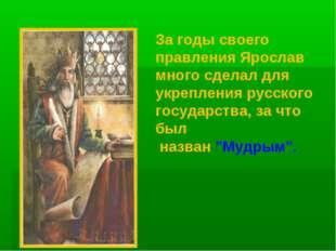 За годы своего правления Ярослав много сделал для укрепления русского государ