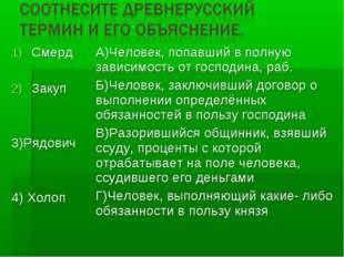 Смерд Закуп 3)Рядович 4) ХолопА)Человек, попавший в полную зависимость от го