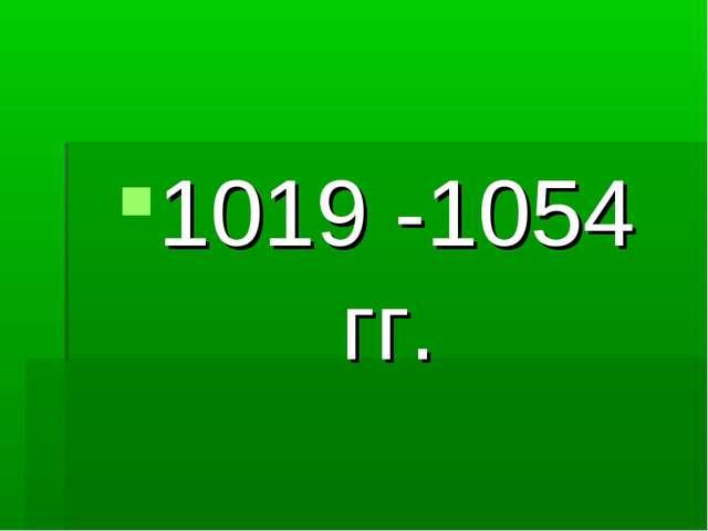 1019 -1054 гг.