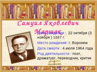 Самуил Яковлевич Маршак Дата рождения : 22 октября (3 ноября ) 1887 г. Место