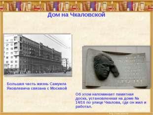 Дом на Чкаловской Большая часть жизнь Самуила Яковлевича связана с Москвой Об