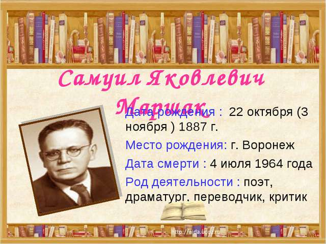 Самуил Яковлевич Маршак Дата рождения : 22 октября (3 ноября ) 1887 г. Место...