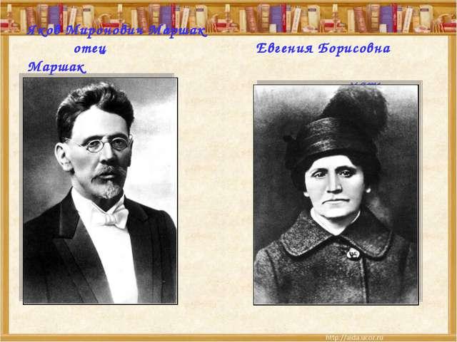 Яков Миронович Маршак отецЕвгения Борисовна Маршак мать