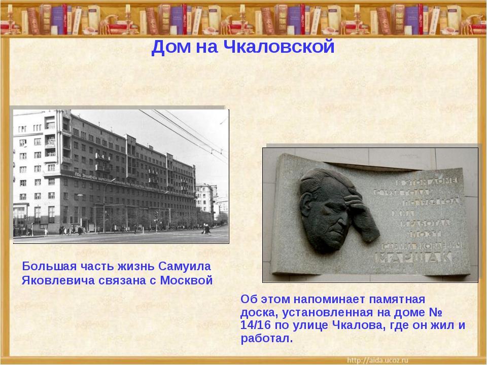 Дом на Чкаловской Большая часть жизнь Самуила Яковлевича связана с Москвой Об...