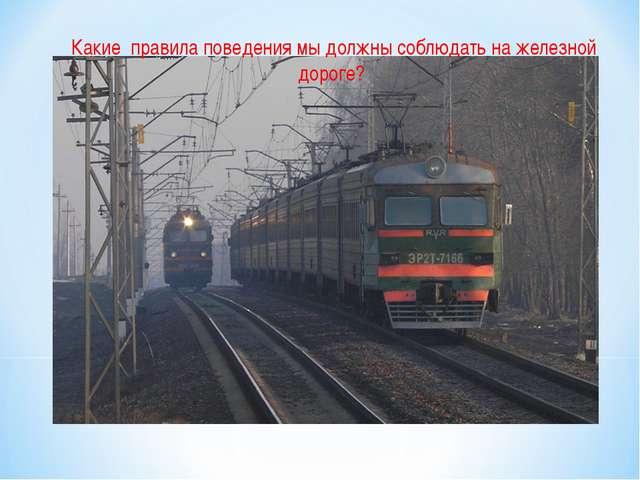 Какие правила поведения мы должны соблюдать на железной дороге?