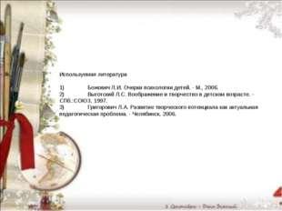 Используемая литература  1)Божович Л.И. Очерки психологии детей. - М., 2006