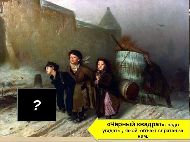 ? «Чёрный квадрат»: надо угадать , какой объект спрятан за ним.