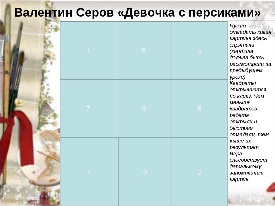Валентин Серов «Девочка с персиками» 1 2 3 4 5 6 7 8 9 Нужно отгадать какая к...