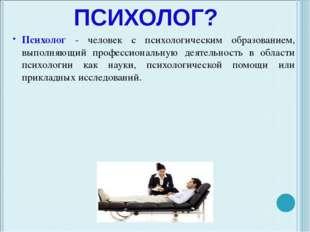 КТО ТАКОЙ ПСИХОЛОГ? Психолог - человек с психологическим образованием, выполн