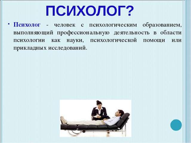 КТО ТАКОЙ ПСИХОЛОГ? Психолог - человек с психологическим образованием, выполн...