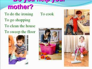Do you help your mother? To do the ironing To cook To go shopping To clean t