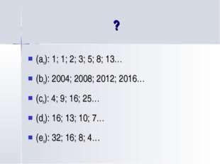 ? (an): 1; 1; 2; 3; 5; 8; 13… (bn): 2004; 2008; 2012; 2016… (cn): 4; 9; 16; 2