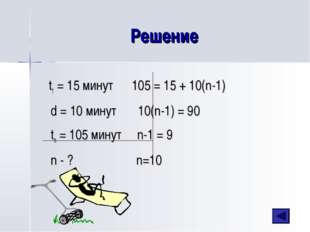 Решение t1 = 15 минут 105 = 15 + 10(n-1) d = 10 минут 10(n-1) = 90 tn = 105 м