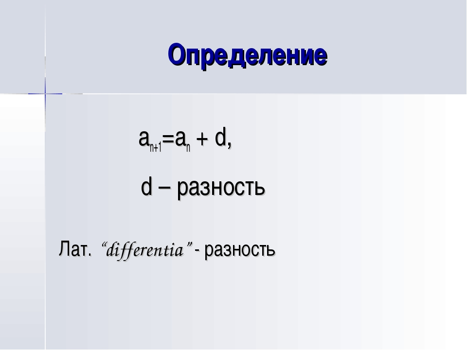 "Определение an+1=an + d, d – разность Лат. ""differentia"" - разность"