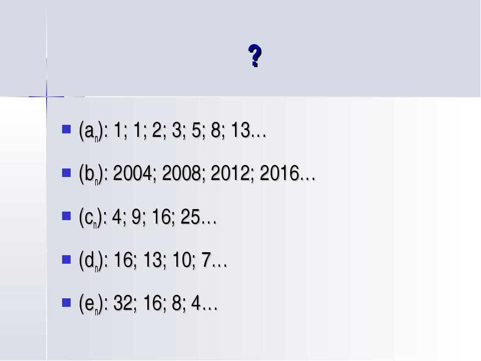 ? (an): 1; 1; 2; 3; 5; 8; 13… (bn): 2004; 2008; 2012; 2016… (cn): 4; 9; 16; 2...