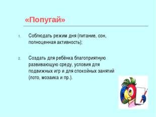 «Попугай» Соблюдать режим дня (питание, сон, полноценная активность); Создать
