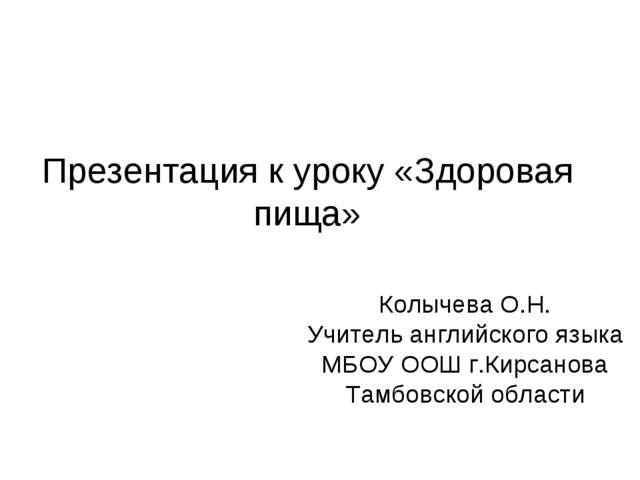 Презентация к уроку «Здоровая пища» Колычева О.Н. Учитель английского языка М...