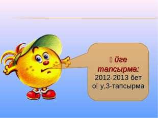 Үйге тапсырма: 2012-2013 бет оқу,3-тапсырма