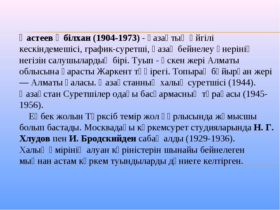 Қастеев Әбілхан (1904-1973) - қазақтың әйгілі кескіндемешісі, график-суретші,...