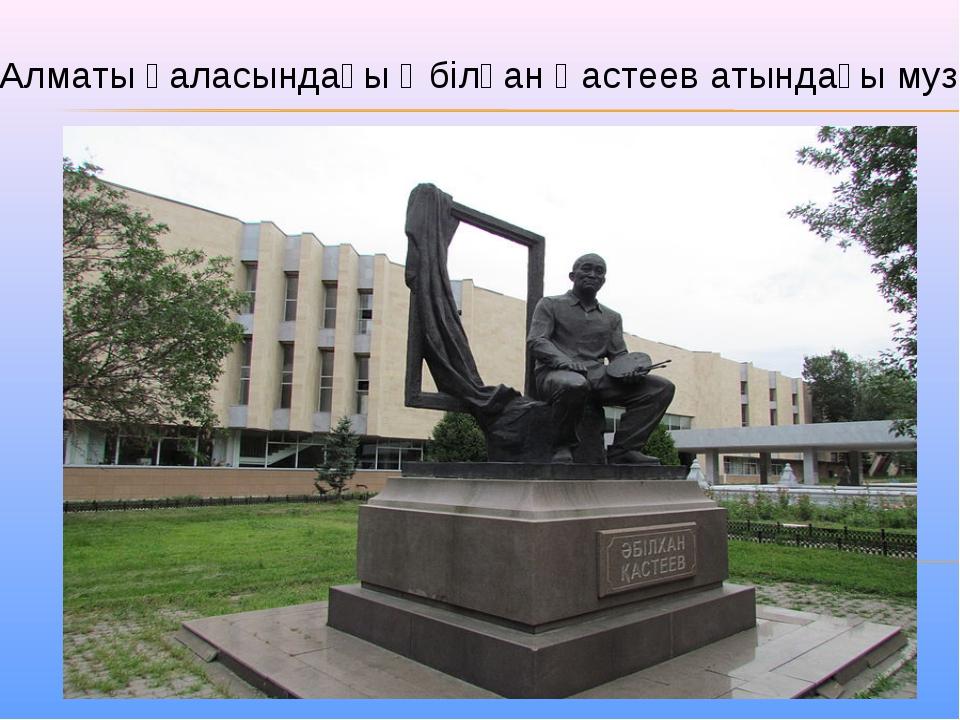 Алматы қаласындағы Әбілқан Қастеев атындағы музей
