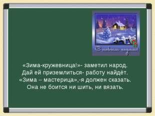 «Зима-кружевница!»- заметил народ. Дай ей приземлиться- работу найдёт. «Зима