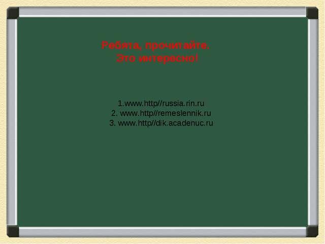 1.www.http//russia.rin.ru 2. www.http//remeslennik.ru 3. www.http//dik.acaden...