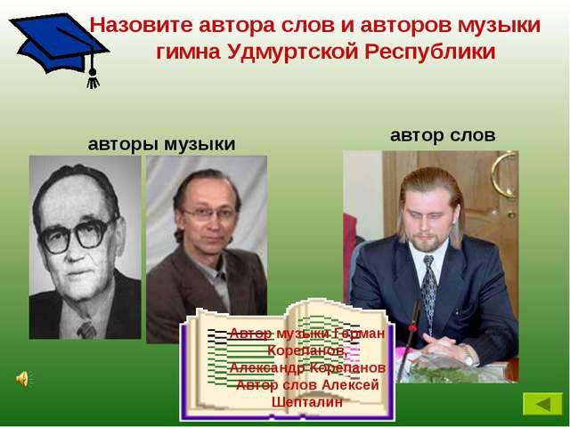 Назовите автора слов и авторов музыки гимна Удмуртской Республики автор слов...
