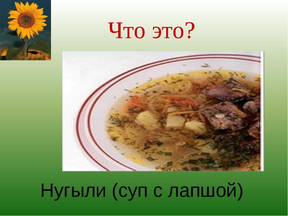 Что это? Нугыли (суп с лапшой)