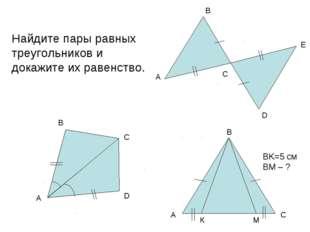 Найдите пары равных треугольников и докажите их равенство. BK=5 см BM – ?